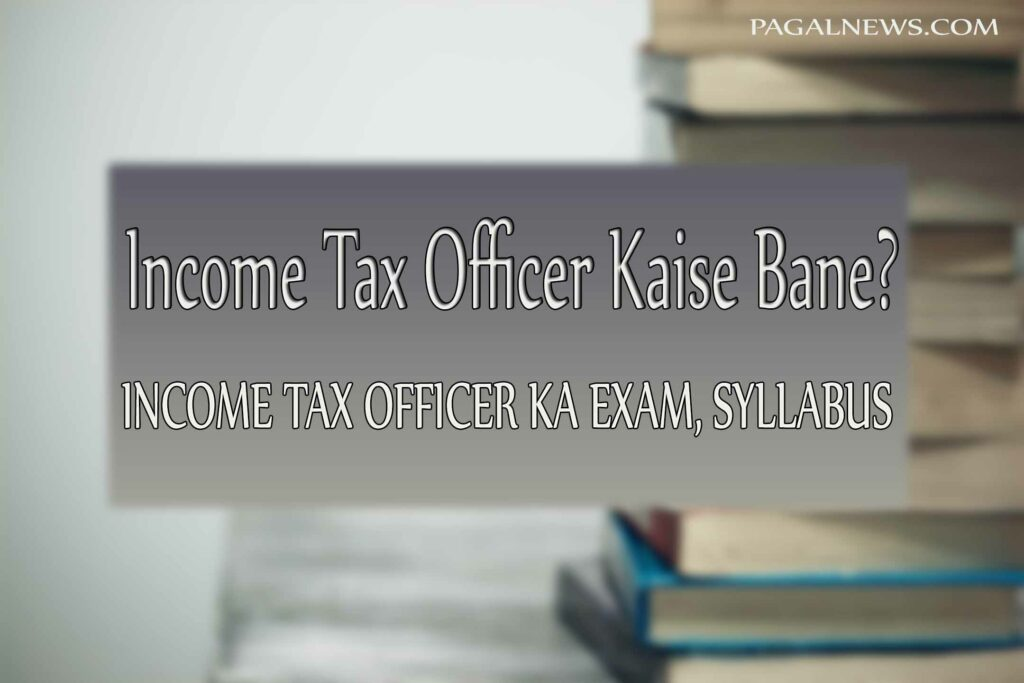 Income Tax Officer (आयकर अधिकारी) Kaise Bane?